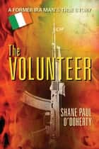 The Volunteer : A Former IRA Man's True Story ebook by Shane Paul O'Doherty