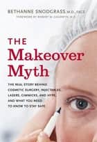 The Makeover Myth ebook by Bethanne Snodgrass, M.D.