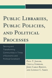 Public Libraries, Public Policies, and Political Processes - Serving and Transforming Communities in Times of Economic and Political Constraint ebook by Paul T. Jaeger,Ursula Gorham,John Carlo Bertot,Lindsay C. Sarin