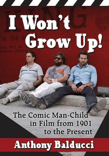 I Won't Grow Up! - The Comic Man-Child in Film from 1901 to the Present ebook by Anthony Balducci