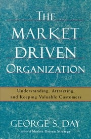 The Market Driven Organization - Understanding, Attracting, and Keeping Valuable Customers ebook by George S Day