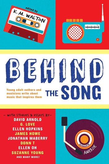 Behind the Song ebook by K.M. Walton,David Arnold,Anthony Breznican,G. Love,Ellen Hopkins,James Howe,Beth Kephart,Elisa Ludwig,Jonathan Maberry,DONN T,E.C. Myers,Ellen Oh,Tiffany Schmidt,Suzanne Young
