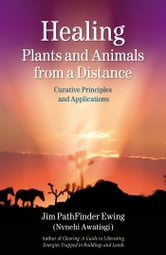 Healing Plants and Animals from a Distance - Curative Principles and Applications ebook by Jim PathFinder Ewing (Nvnehi Awatisgi)