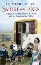 Smoke in the Lanes - Happiness and Hardship on the Road with the Gypsies in the 1950s ebook by Dominic Reeve