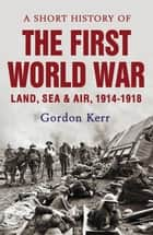 A Short History of the First World War ebook by Gordon Kerr