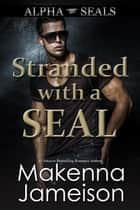 Stranded with a SEAL - Alpha SEALs, #12 ebook by Makenna Jameison