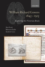 William Richard Gowers 1845-1915: Exploring the Victorian Brain ebook by Ann Scott,Mervyn Eadie,Andrew Lees