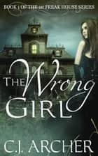 The Wrong Girl - Book 1 of the 1st Freak House Trilogy ebook by C.J. Archer