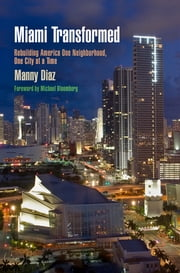 Miami Transformed - Rebuilding America One Neighborhood, One City at a Time ebook by Manny Diaz,Michael Bloomberg