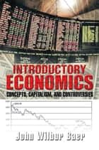 Introductory Economics - Concepts, Capitalism, and Controversies ebook by John Wilbur Baer
