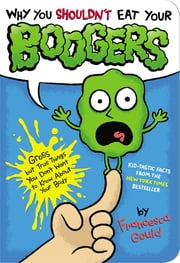 Why You Shouldn't Eat Your Boogers - Gross but True Things You Don't Want to Know About Your Body ebook by Francesca Gould,JP Coovert
