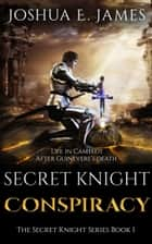 SECRET KNIGHT: CONSPIRACY: Arthurian Saga Series Book 1 ebook by Joshua Elliot James