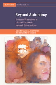 Beyond Autonomy - Limits and Alternatives to Informed Consent in Research Ethics and Law ebook by David G. Kirchhoffer, Bernadette J. Richards