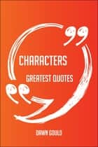 Characters Greatest Quotes - Quick, Short, Medium Or Long Quotes. Find The Perfect Characters Quotations For All Occasions - Spicing Up Letters, Speeches, And Everyday Conversations. ebook by Dawn Gould
