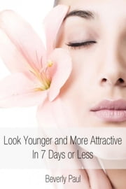 Look Younger and More Attractive In 7 Days or Less ebook by Beverly Paul