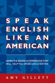 Speak English Like an American - Learn the Idioms and Expressions That Will Help You Speak Like A Native ebook by Amy Gillett