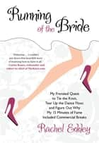 Running of the Bride - My Frenzied Quest To Tie The Knot, Tear Up The Dance Floor, And Figure Out Why My 15 Minutes Of Fame ebook by Rachel Eddey