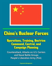 China's Nuclear Forces: Operations, Training, Doctrine, Command, Control, and Campaign Planning - Counterattack, Attacks on U.S. Carriers and Naval Battle Groups, People's Liberation Army (PLA) ebook by Progressive Management