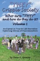 """THEY"" Cripple Society Who are ""THEY"" and how do they do it? Volume 1: An Expose in True to Life Narrative Exploring Stories of Discrimination ebook by Cleon E. Spencer"