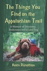 The Things You Find on the Appalachian Trail: A Memoir of Discovery, Endurance and a Lazy Dog ebook by Kevin Runolfson