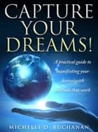 Capture Your Dreams: A Practical Guide to Manifesting Your Desires with Methods That Work ebook by Michelle Buchanan