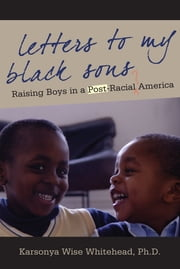 Letters to My Black Sons - Raising Boys In a Post-Racial America ebook by Karsonya Wise Whitehead Ph.D.