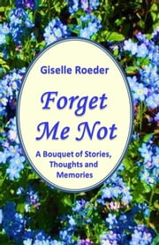 Forget Me Not: A Bouquet of Stories, Thoughts and Memories ebook by Giselle Roeder
