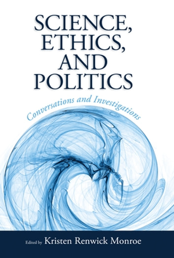 Science, Ethics, and Politics - Conversations and Investigations ebook by Kristen Renwick Monroe