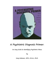 A Psychiatric Diagnosis Primer - An Easy Guide to Identifying Psychiatric Illness ebook by Dr. Gary Solomon