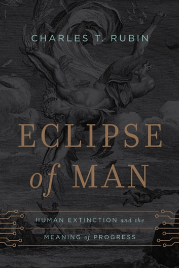Eclipse of Man - Human Extinction and the Meaning of Progress ebook by Charles T. Rubin