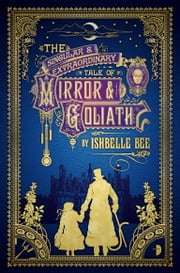 The Singular & Extraordinary Tale of Mirror & Goliath - From the Peculiar Adventures of John Lovehart, Esq., Volume 1 ebook by Ishbelle Bee