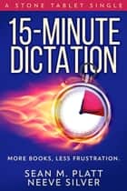 15-Minute Dictation - More books, less frustration ebook by Sean M. Platt, Neeve Silver