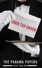 The Panama Papers: Uber tax-haven ebook by Just for Fin