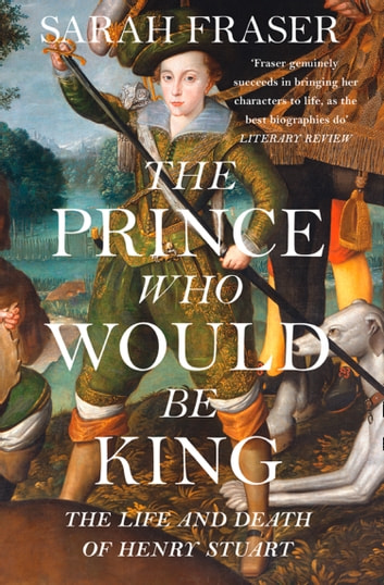 The Prince Who Would Be King: The Life and Death of Henry Stuart ebook by Sarah Fraser
