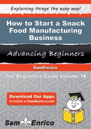 How to Start a Snack Food Manufacturing Business ebook by Sandy Staley,Sam Enrico