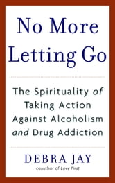 No More Letting Go - The Spirituality of Taking Action Against Alcoholism and Drug Addiction ebook by Debra Jay
