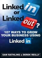 LinkedIn or LinkedOut? 107 Tips to Grow Your Business using LinkedIn ebook by Sam Rathling