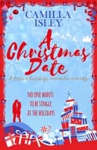 A Christmas Date - A Festive Holidays Romantic Comedy ebook by Camilla Isley