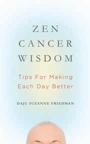 Zen Cancer Wisdom - Tips for Making Each Day Better ebook by Suzanne Friedman