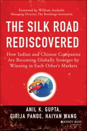 The Silk Road Rediscovered - How Indian and Chinese Companies Are Becoming Globally Stronger by Winning in Each Other's Markets ebook by Anil K. Gupta,Girija Pande,Haiyan Wang