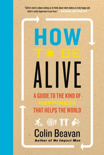 How to Be Alive - A Guide to the Kind of Happiness That Helps the World ebook by Colin Beavan