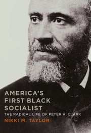 America's First Black Socialist - The Radical Life of Peter H. Clark ebook by Nikki M. Taylor
