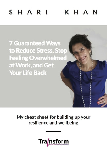 7 Guaranteed Ways to Reduce Stress, Stop Feeling Overwhelmed at Work, and Get Your Life Back - My cheat sheet for building up your resilience and wellbeing ebook by Shari Khan