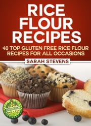 Rice Flour Recipes: 40 Gluten Free Rice Flour Recipes For All Occasions ebook by Sarah Stevens