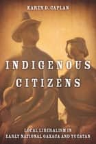 Indigenous Citizens - Local Liberalism in Early National Oaxaca and Yucatán ebook by Karen D. Caplan