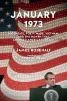January 1973 - Watergate, Roe v. Wade, Vietnam, and the Month That Changed America Forever ebook by James Robenalt, John Dean