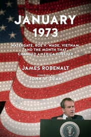 January 1973 - Watergate, Roe v. Wade, Vietnam, and the Month That Changed America Forever ebook by James Robenalt,John W. Dean