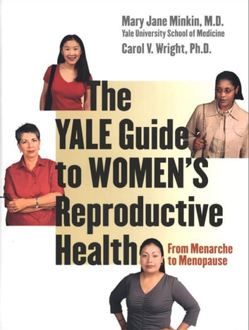 The Yale Guide to Women's Reproductive Health - From Menarche to Menopause ebook by Mary Jane Minkin, M.D.,Carol V. Wright, Ph.D.