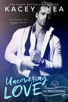 Uncovering Love - The Wedding ebook by Kacey Shea