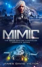 Mimic: The Space Shifter Chronicles Complete Series ebook by James David Victor